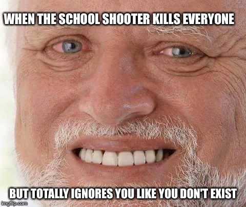 Not sure is this a good or a bad thing  | WHEN THE SCHOOL SHOOTER KILLS EVERYONE BUT TOTALLY IGNORES YOU LIKE YOU DON'T EXIST | image tagged in harold smiling,school shooting | made w/ Imgflip meme maker