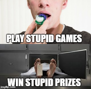 PLAY STUPID GAMES WIN STUPID PRIZES | image tagged in tide pod challenge | made w/ Imgflip meme maker