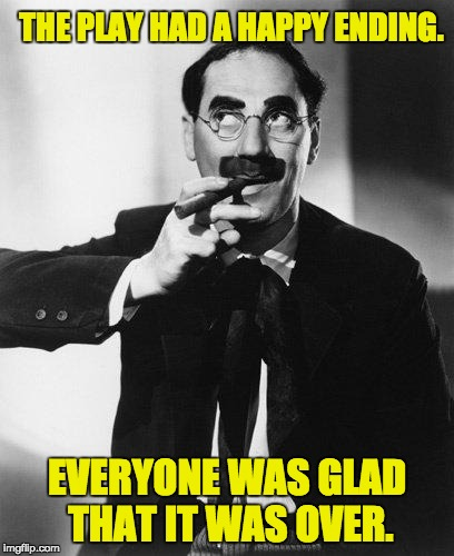 Groucho Marx | THE PLAY HAD A HAPPY ENDING. EVERYONE WAS GLAD THAT IT WAS OVER. | image tagged in groucho marx | made w/ Imgflip meme maker