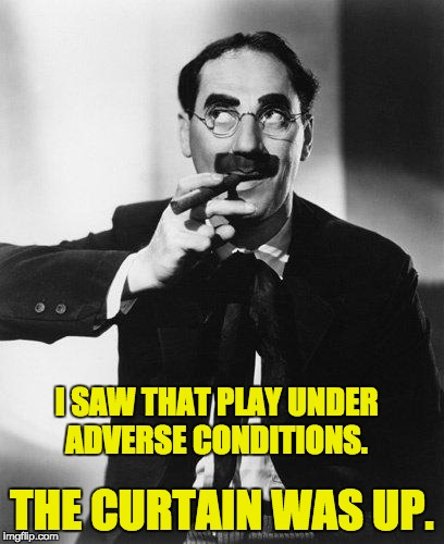 Groucho Marx | I SAW THAT PLAY UNDER ADVERSE CONDITIONS. THE CURTAIN WAS UP. | image tagged in groucho marx | made w/ Imgflip meme maker