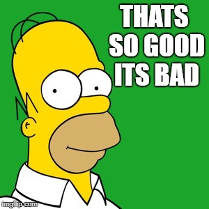homer | THATS SO GOOD ITS BAD | image tagged in homer | made w/ Imgflip meme maker
