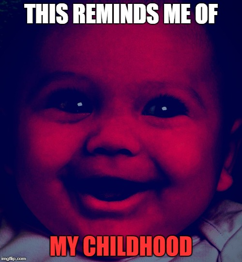 I loved being a child. | THIS REMINDS ME OF MY CHILDHOOD | image tagged in this reminds me of my childhood | made w/ Imgflip meme maker