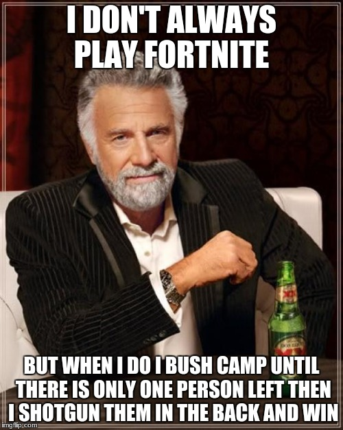 dank fortnite meme | I DON'T ALWAYS PLAY FORTNITE BUT WHEN I DO I BUSH CAMP UNTIL THERE IS ONLY ONE PERSON LEFT THEN I SHOTGUN THEM IN THE BACK AND WIN | image tagged in memes,the most interesting man in the world,political meme,shrek sexy face,super cool ski instructor,poop | made w/ Imgflip meme maker