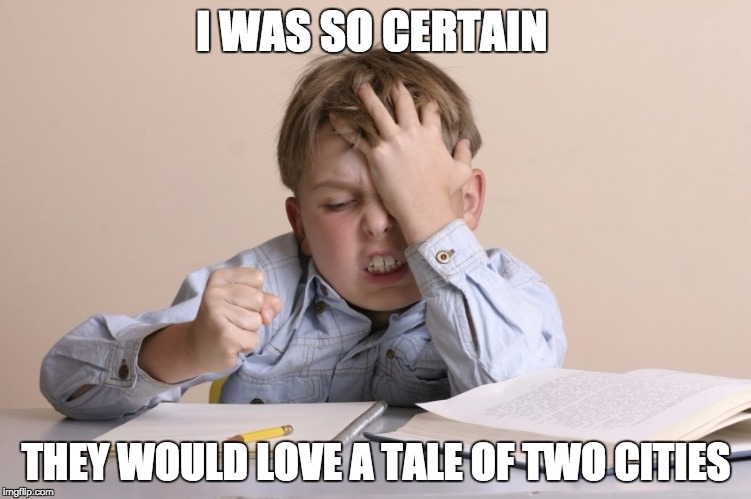 I WAS SO CERTAIN THEY WOULD LOVE A TALE OF TWO CITIES | image tagged in frustrated kid | made w/ Imgflip meme maker