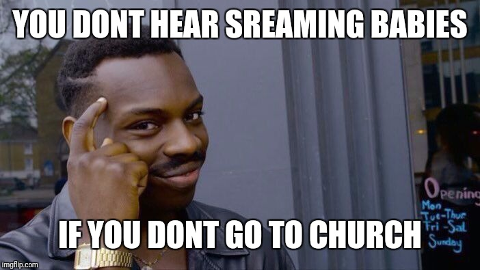 Roll Safe Think About It Meme | YOU DONT HEAR SREAMING BABIES IF YOU DONT GO TO CHURCH | image tagged in memes,roll safe think about it | made w/ Imgflip meme maker