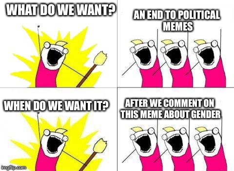 WHAT DO WE WANT? AN END TO POLITICAL MEMES WHEN DO WE WANT IT? AFTER WE COMMENT ON THIS MEME ABOUT GENDER | image tagged in memes,political meme,what do we want | made w/ Imgflip meme maker