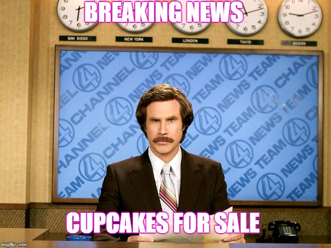 Ron Burgandy | BREAKING NEWS CUPCAKES FOR SALE | image tagged in ron burgandy | made w/ Imgflip meme maker