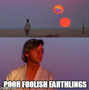 earth in the future | POOR FOOLISH EARTHLINGS | image tagged in star wars,tide pods,luke skywalker | made w/ Imgflip meme maker