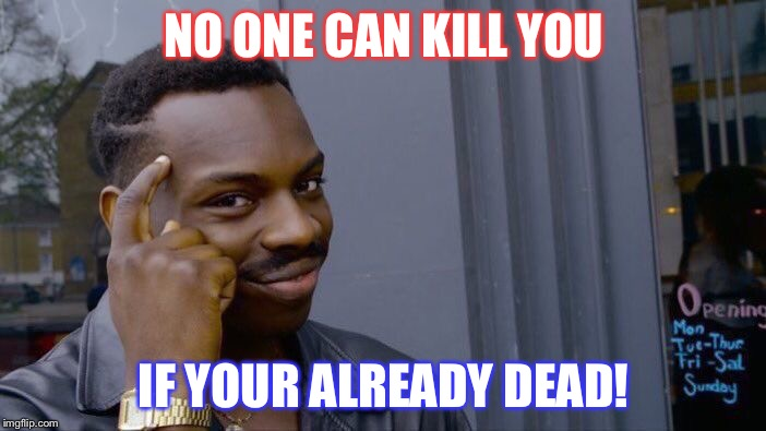 Think smart kiddos. | NO ONE CAN KILL YOU IF YOUR ALREADY DEAD! | image tagged in memes,roll safe think about it,comedy,animals | made w/ Imgflip meme maker