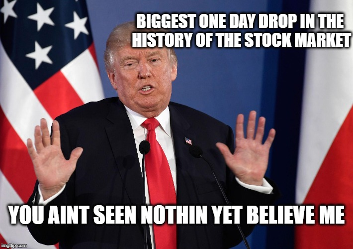 BIGGEST ONE DAY DROP IN THE HISTORY OF THE STOCK MARKET YOU AINT SEEN NOTHIN YET BELIEVE ME | image tagged in trump not me | made w/ Imgflip meme maker