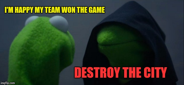 Evil Kermit Meme | I'M HAPPY MY TEAM WON THE GAME DESTROY THE CITY | image tagged in memes,evil kermit | made w/ Imgflip meme maker