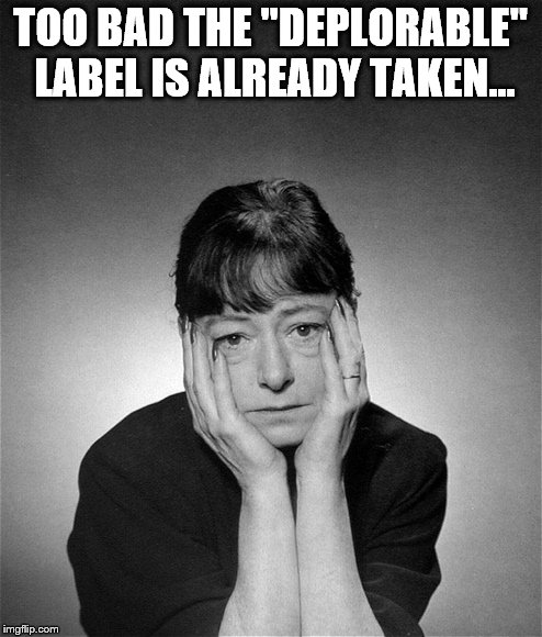 "Dorothy Parker | TOO BAD THE ""DEPLORABLE"" LABEL IS ALREADY TAKEN... 