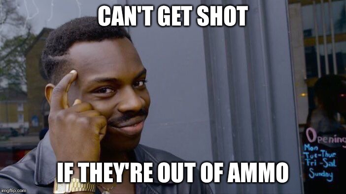 Roll Safe Think About It Meme | CAN'T GET SHOT IF THEY'RE OUT OF AMMO | image tagged in memes,roll safe think about it | made w/ Imgflip meme maker