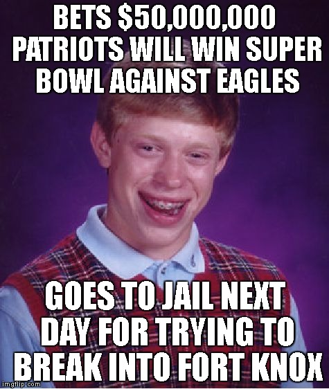 Bad Luck Brian Meme | BETS $50,000,000 PATRIOTS WILL WIN SUPER BOWL AGAINST EAGLES GOES TO JAIL NEXT DAY FOR TRYING TO BREAK INTO FORT KNOX | image tagged in memes,bad luck brian | made w/ Imgflip meme maker