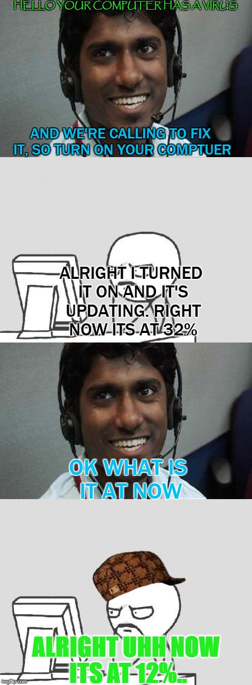 How to annoy Indian Scammers | HELLO YOUR COMPUTER HAS A VIRUS AND WE'RE CALLING TO FIX IT, SO TURN ON YOUR COMPTUER ALRIGHT I TURNED IT ON AND IT'S UPDATING. RIGHT NOW IT | image tagged in indian scammer,annoying,computer,virus,computer virus,memes | made w/ Imgflip meme maker