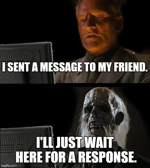 Ill Just Wait Here Meme | I SENT A MESSAGE TO MY FRIEND. I'LL JUST WAIT HERE FOR A RESPONSE. | image tagged in memes,ill just wait here | made w/ Imgflip meme maker