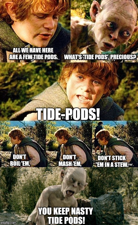 You Keep Nasty Tide Pods! | ALL WE HAVE HERE ARE A FEW TIDE PODS. WHAT'S 'TIDE PODS', PRECIOUS? TIDE-PODS! DON'T BOIL 'EM, DON'T MASH 'EM, DON'T STICK 'EM IN A STEW. YO | image tagged in tide pods,gollum,smeagol,samwise,sam,nasty | made w/ Imgflip meme maker