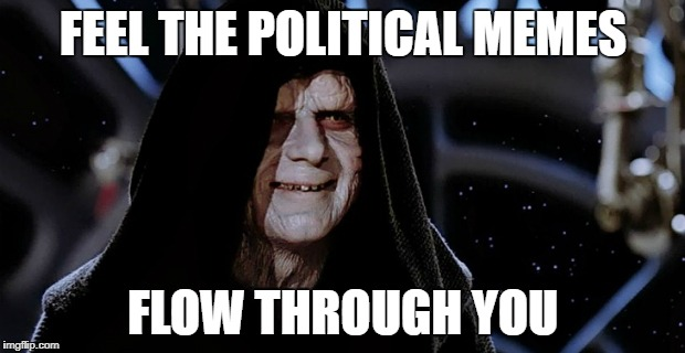 FEEL THE POLITICAL MEMES FLOW THROUGH YOU | made w/ Imgflip meme maker