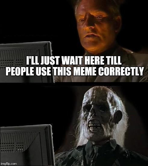 Ill Just Wait Here | I'LL JUST WAIT HERE TILL PEOPLE USE THIS MEME CORRECTLY | image tagged in memes,ill just wait here | made w/ Imgflip meme maker