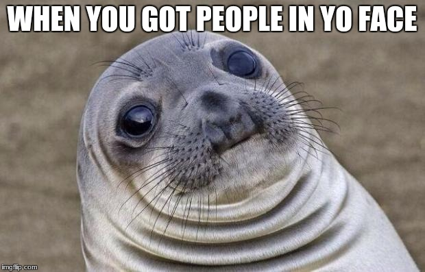 Awkward Moment Sealion Meme | WHEN YOU GOT PEOPLE IN YO FACE | image tagged in memes,awkward moment sealion | made w/ Imgflip meme maker