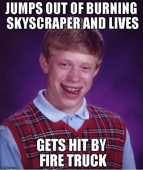 Bad Luck Brian Meme | JUMPS OUT OF BURNING SKYSCRAPER AND LIVES GETS HIT BY FIRE TRUCK | image tagged in memes,bad luck brian | made w/ Imgflip meme maker