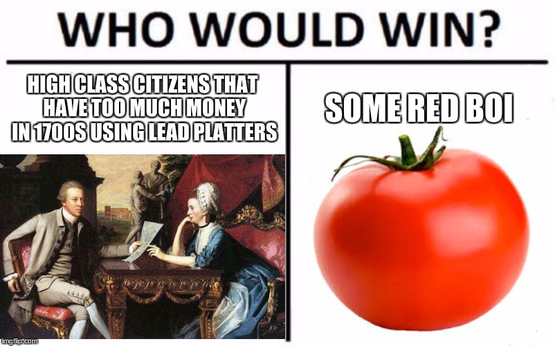one point people thought tomatos were poisonious | HIGH CLASS CITIZENS THAT HAVE TOO MUCH MONEY IN 1700S USING LEAD PLATTERS SOME RED BOI | image tagged in tomato,dead ppl,who would win | made w/ Imgflip meme maker