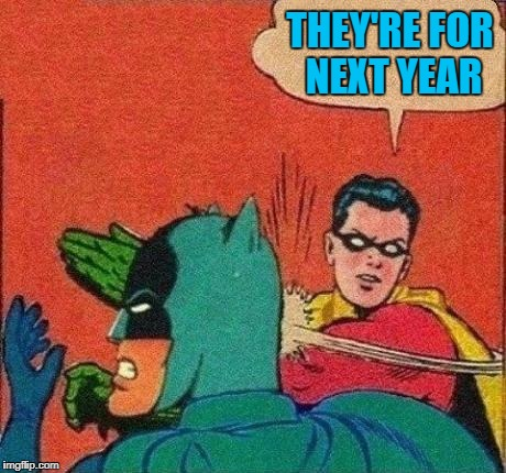 THEY'RE FOR NEXT YEAR | made w/ Imgflip meme maker