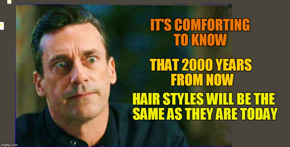 IT'S COMFORTING TO KNOW HAIR STYLES WILL BE THE SAME AS THEY ARE TODAY THAT 2000 YEARS FROM NOW | made w/ Imgflip meme maker