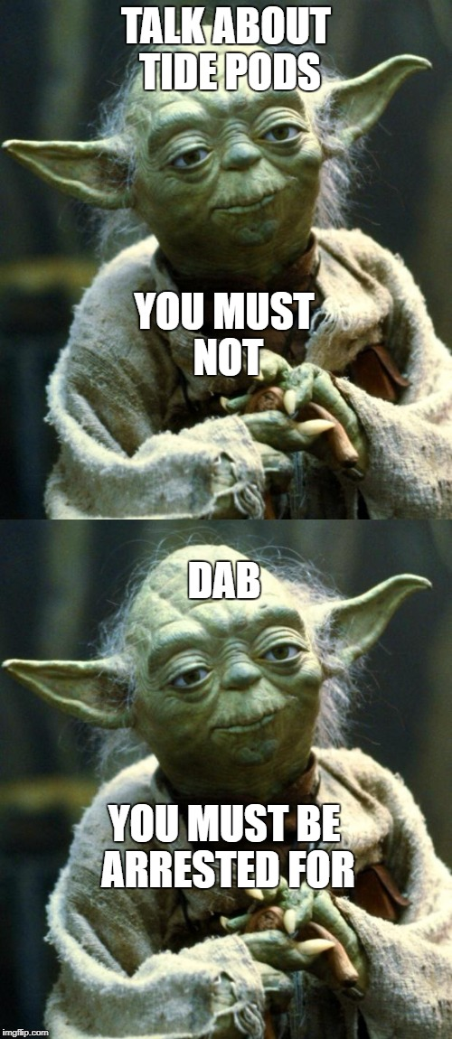 i swear to god why are people still doing this... | TALK ABOUT TIDE PODS YOU MUST NOT DAB YOU MUST BE ARRESTED FOR | image tagged in yoda,star wars yoda,tide pods,dab,memes,end dabbing | made w/ Imgflip meme maker