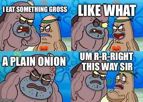 How Tough Are You Meme | I EAT SOMETHING GROSS LIKE WHAT A PLAIN ONION UM R-R-RIGHT THIS WAY SIR | image tagged in memes,how tough are you | made w/ Imgflip meme maker
