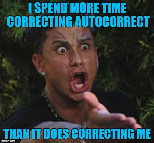 I SPEND MORE TIME CORRECTING AUTOCORRECT THAN IT DOES CORRECTING ME | made w/ Imgflip meme maker