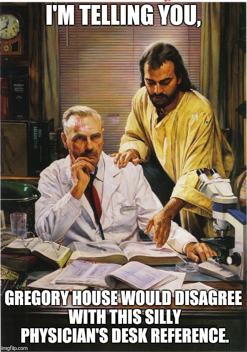 I'M TELLING YOU, GREGORY HOUSE WOULD DISAGREE WITH THIS SILLY PHYSICIAN'S DESK REFERENCE. | image tagged in diagnosis with jesus | made w/ Imgflip meme maker