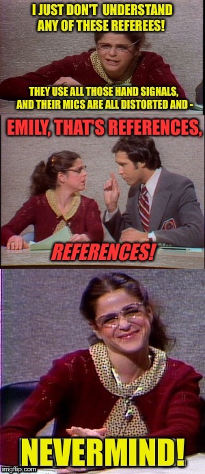 Super Bowl reference... | . | image tagged in snl,bad pun gilda radner playing emily litella,well nevermind,chevy chase,super bowl,sports | made w/ Imgflip meme maker