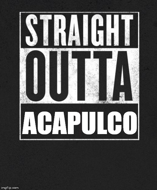 Straight Outta X blank template | ACAPULCO | image tagged in straight outta x blank template | made w/ Imgflip meme maker