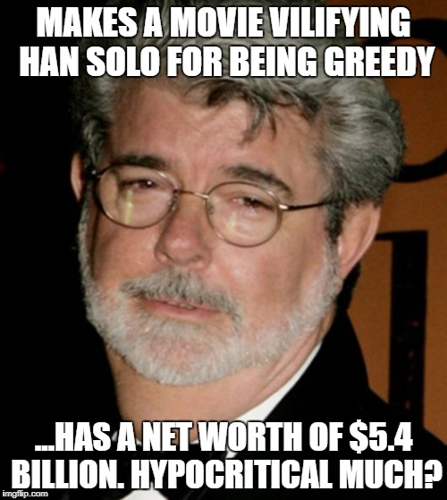 MAKES A MOVIE VILIFYING HAN SOLO FOR BEING GREEDY ...HAS A NET WORTH OF $5.4 BILLION. HYPOCRITICAL MUCH? | image tagged in george lucas | made w/ Imgflip meme maker