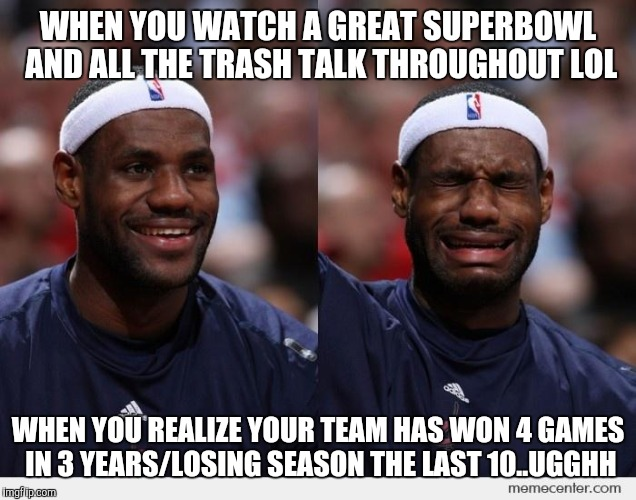 happy sad | WHEN YOU WATCH A GREAT SUPERBOWL AND ALL THE TRASH TALK THROUGHOUT LOL WHEN YOU REALIZE YOUR TEAM HAS WON 4 GAMES IN 3 YEARS/LOSING SEASON T | image tagged in happy sad | made w/ Imgflip meme maker