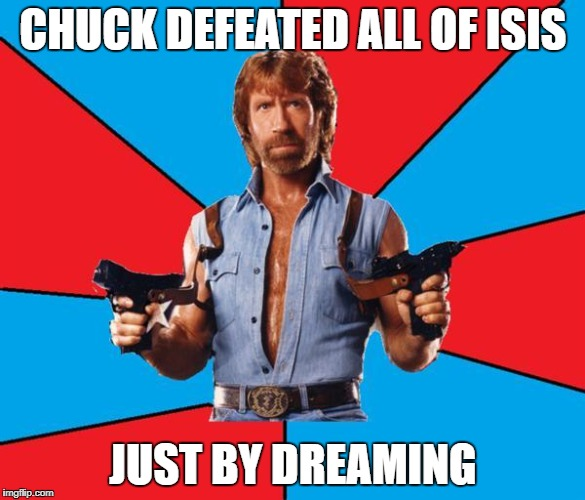 Chuck Norris With Guns Meme | CHUCK DEFEATED ALL OF ISIS JUST BY DREAMING | image tagged in memes,chuck norris with guns,chuck norris | made w/ Imgflip meme maker