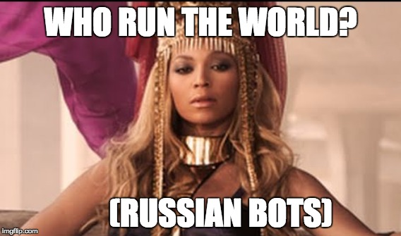 Who run the world? (Russian Bots) | WHO RUN THE WORLD? (RUSSIAN BOTS) | image tagged in beyonce,russian bots,donald trump,twitter,memos | made w/ Imgflip meme maker