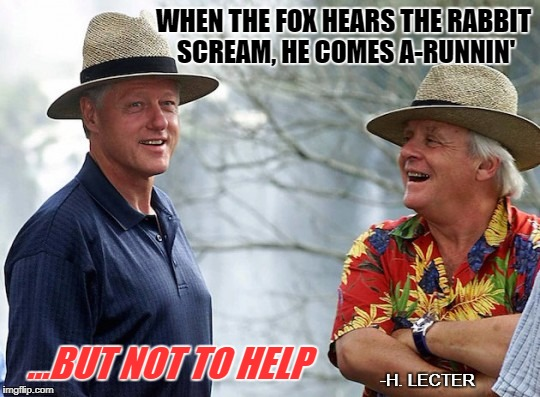 The supreme Fox | WHEN THE FOX HEARS THE RABBIT SCREAM, HE COMES A-RUNNIN' -H. LECTER ...BUT NOT TO HELP | image tagged in hannibal lecter,bill clinton,pervert | made w/ Imgflip meme maker