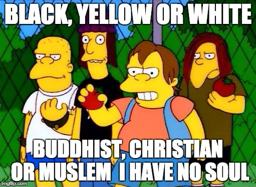 bully | BLACK, YELLOW OR WHITE BUDDHIST, CHRISTIAN OR MUSLEM  I HAVE NO SOUL | image tagged in bully | made w/ Imgflip meme maker