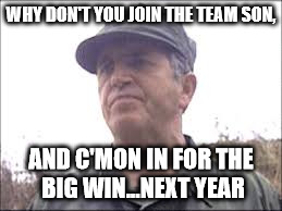 WHY DON'T YOU JOIN THE TEAM SON, AND C'MON IN FOR THE BIG WIN...NEXT YEAR | image tagged in big win | made w/ Imgflip meme maker