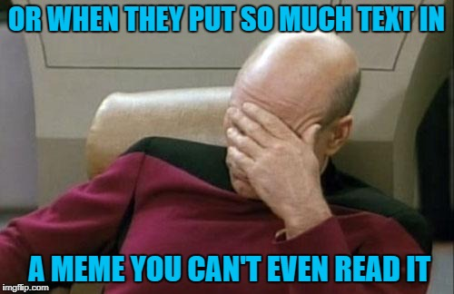 Captain Picard Facepalm Meme | OR WHEN THEY PUT SO MUCH TEXT IN A MEME YOU CAN'T EVEN READ IT | image tagged in memes,captain picard facepalm | made w/ Imgflip meme maker