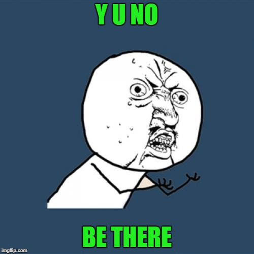 Y U No Meme | Y U NO BE THERE | image tagged in memes,y u no | made w/ Imgflip meme maker