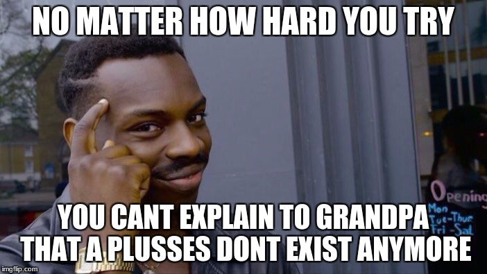 Roll Safe Think About It Meme | NO MATTER HOW HARD YOU TRY YOU CANT EXPLAIN TO GRANDPA THAT A PLUSSES DONT EXIST ANYMORE | image tagged in memes,roll safe think about it | made w/ Imgflip meme maker