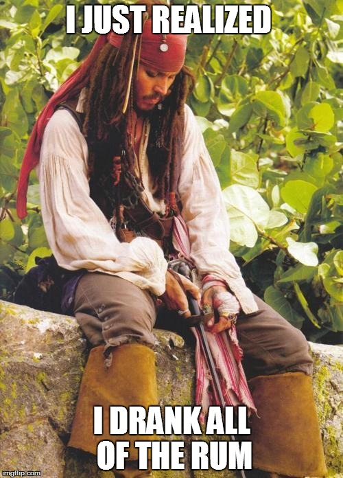Sad Jack Sparrow | I JUST REALIZED I DRANK ALL OF THE RUM | image tagged in sad jack sparrow | made w/ Imgflip meme maker