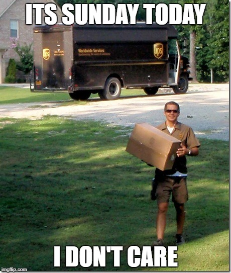 UPS delivery guy | ITS SUNDAY TODAY I DON'T CARE | image tagged in ups delivery guy | made w/ Imgflip meme maker