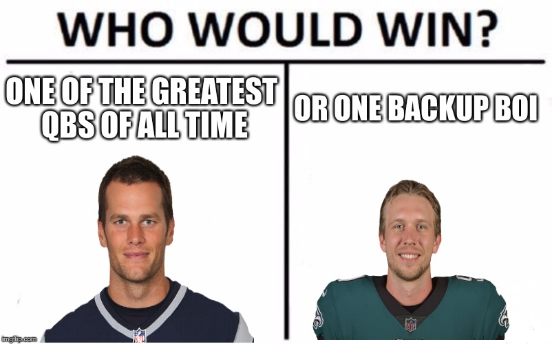 Who Would Win? Meme | ONE OF THE GREATEST QBS OF ALL TIME OR ONE BACKUP BOI | image tagged in memes,who would win | made w/ Imgflip meme maker