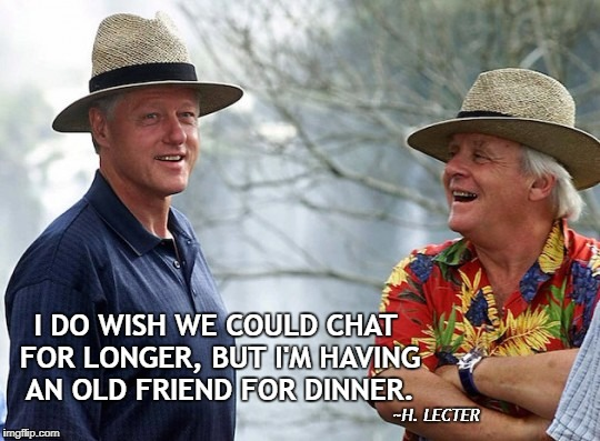 Friend for Dinner | I DO WISH WE COULD CHAT FOR LONGER, BUT I'M HAVING AN OLD FRIEND FOR DINNER. ~H. LECTER | image tagged in bill clinton,hannibal lecter,cannibalism | made w/ Imgflip meme maker
