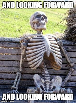 Waiting Skeleton Meme | AND LOOKING FORWARD AND LOOKING FORWARD | image tagged in memes,waiting skeleton | made w/ Imgflip meme maker