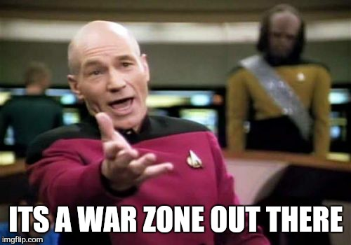 Picard Wtf Meme | ITS A WAR ZONE OUT THERE | image tagged in memes,picard wtf | made w/ Imgflip meme maker
